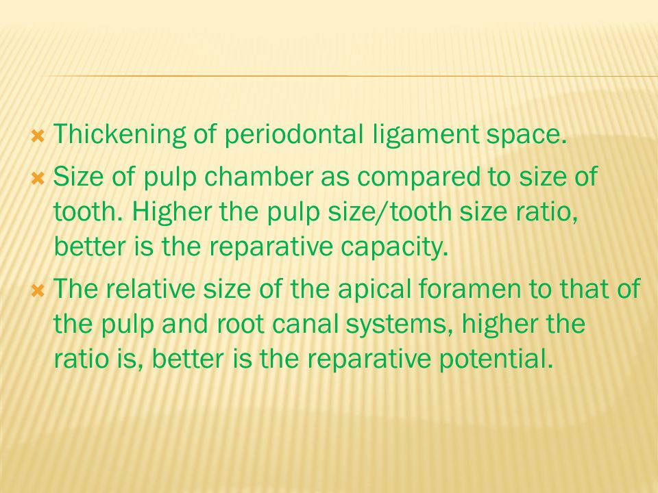  Thickening of periodontal ligament space.  Size of pulp chamber as compared to size of tooth.