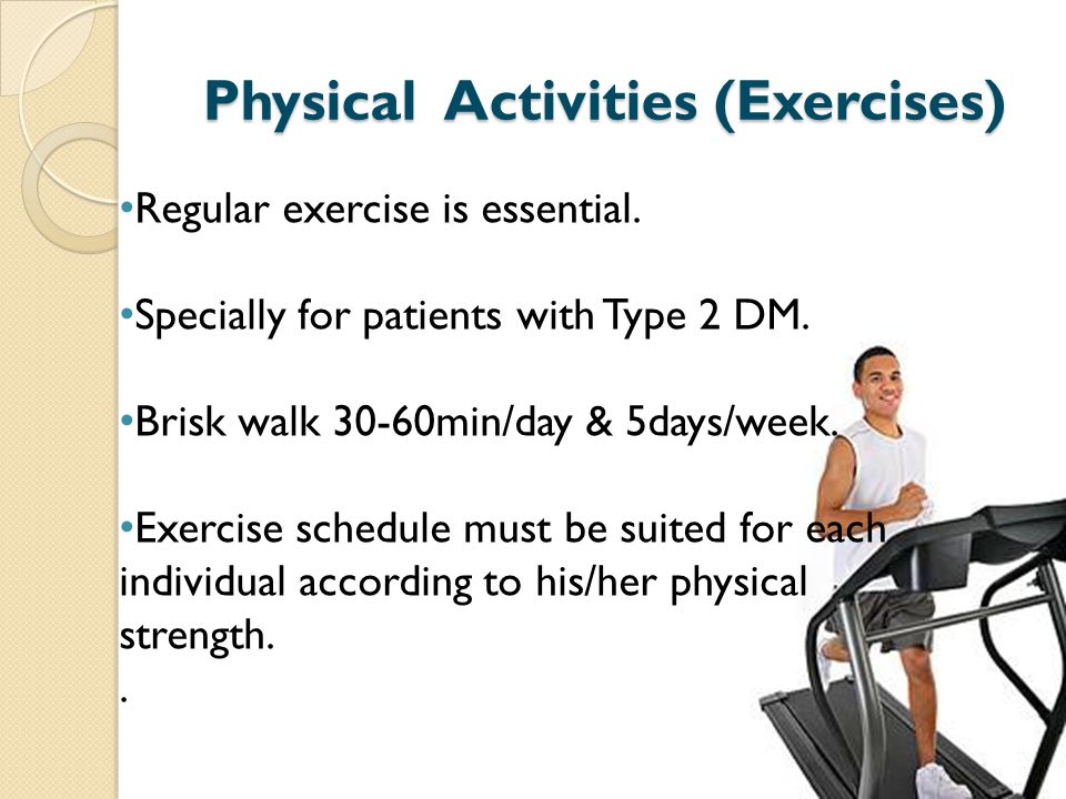 Physical Activities (Exercises) Regular exercise is essential. Specially for patients with Type 2 DM. Brisk walk 30-60min/day & 5days/week. Exercise s