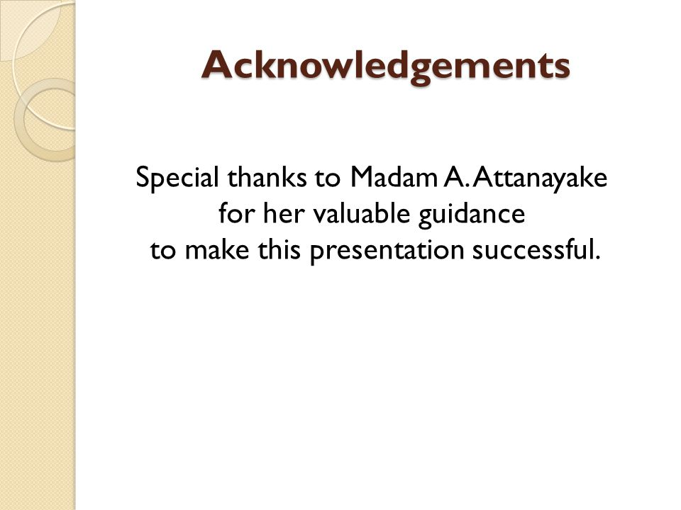 Acknowledgements Special thanks to Madam A. Attanayake for her valuable guidance to make this presentation successful.
