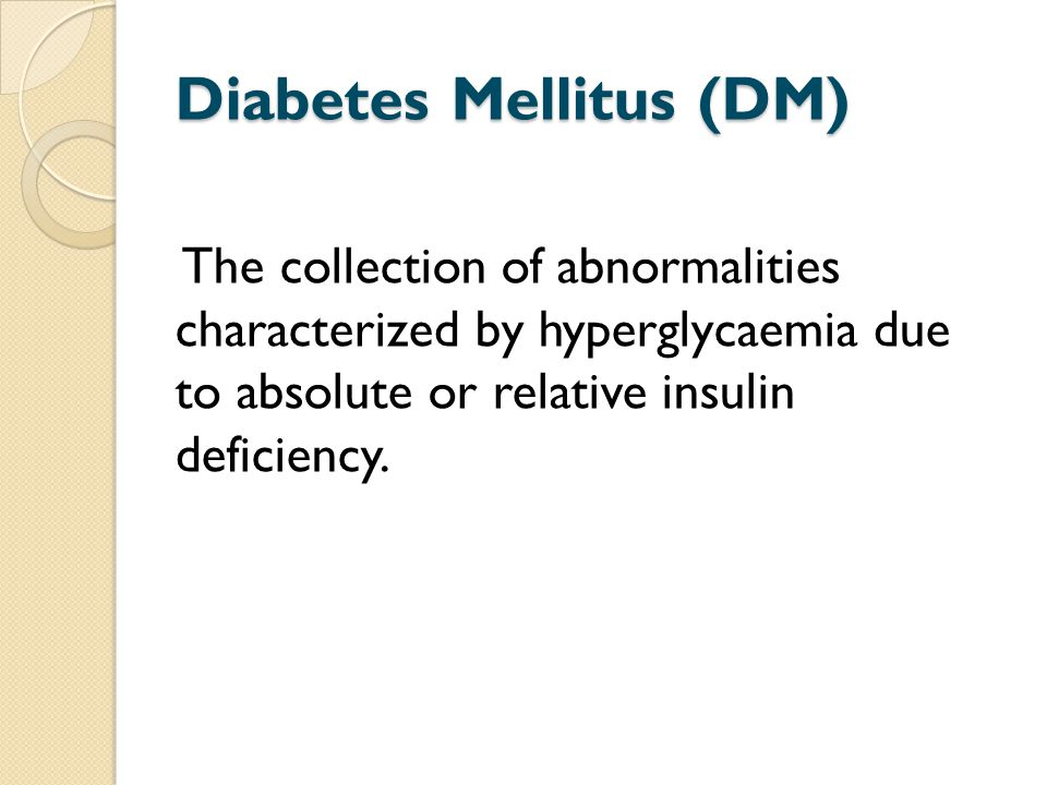 Diabetes Mellitus (DM) The collection of abnormalities characterized by hyperglycaemia due to absolute or relative insulin deficiency.