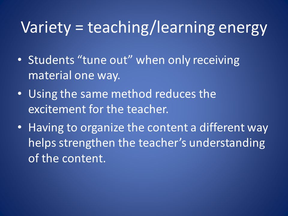 Variety = teaching/learning energy Students tune out when only receiving material one way.