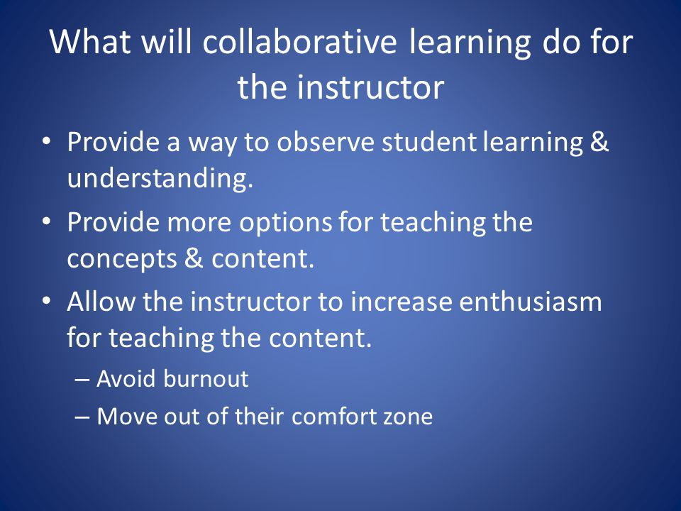 What will collaborative learning do for the instructor Provide a way to observe student learning & understanding.