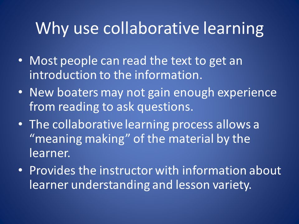 Why use collaborative learning Most people can read the text to get an introduction to the information.