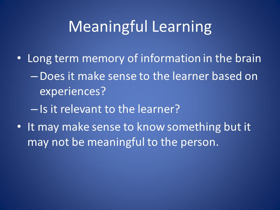 Meaningful Learning Long term memory of information in the brain – Does it make sense to the learner based on experiences.