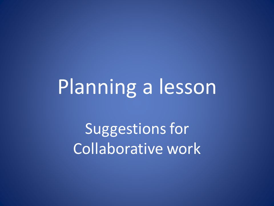 Planning a lesson Suggestions for Collaborative work