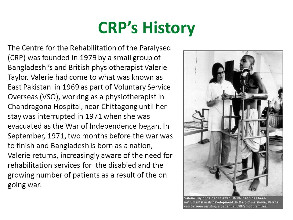 CRP's History The Centre for the Rehabilitation of the Paralysed (CRP) was founded in 1979 by a small group of Bangladeshi's and British physiotherapist Valerie Taylor.