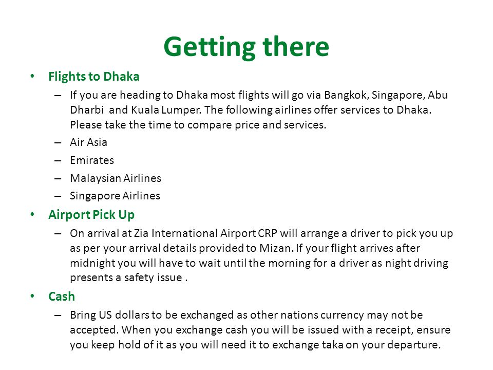 Getting there Flights to Dhaka – If you are heading to Dhaka most flights will go via Bangkok, Singapore, Abu Dharbi and Kuala Lumper.