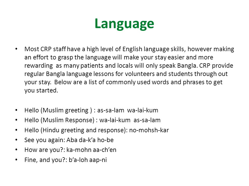 Language Most CRP staff have a high level of English language skills, however making an effort to grasp the language will make your stay easier and more rewarding as many patients and locals will only speak Bangla.