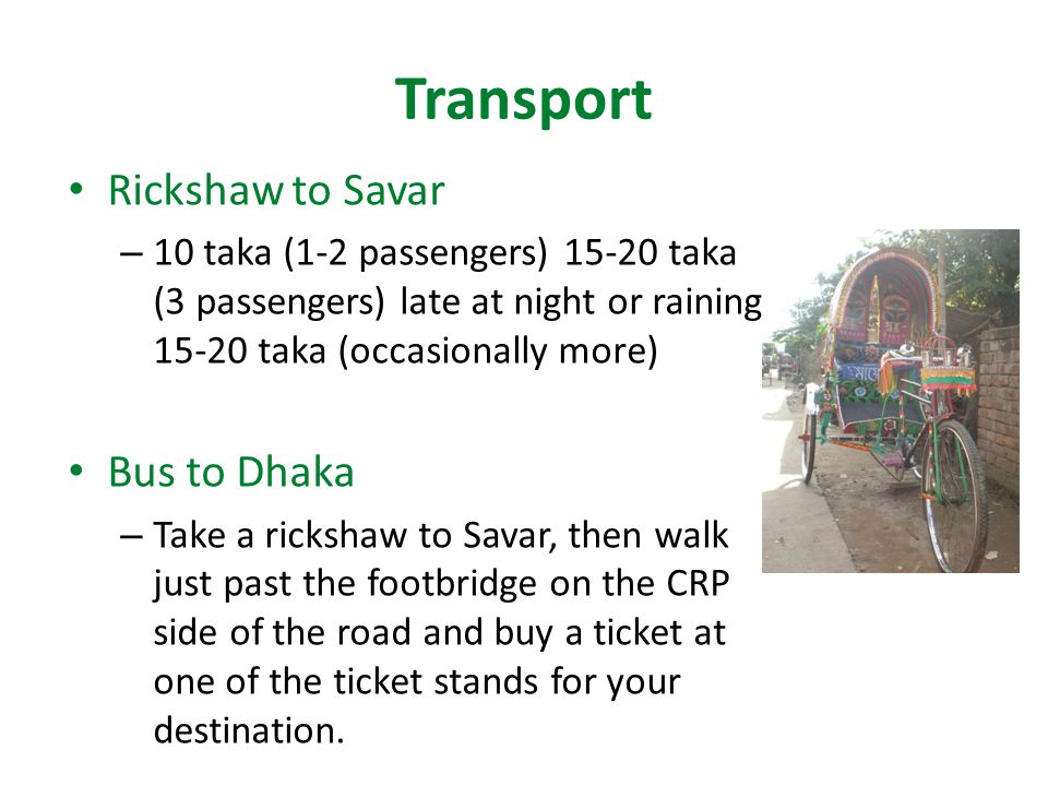 Transport Rickshaw to Savar – 10 taka (1-2 passengers) 15-20 taka (3 passengers) late at night or raining 15-20 taka (occasionally more) Bus to Dhaka – Take a rickshaw to Savar, then walk just past the footbridge on the CRP side of the road and buy a ticket at one of the ticket stands for your destination.
