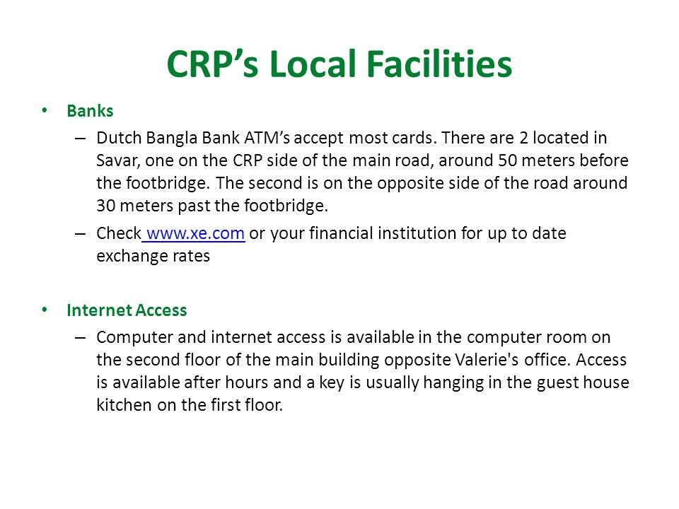 CRP's Local Facilities Banks – Dutch Bangla Bank ATM's accept most cards.