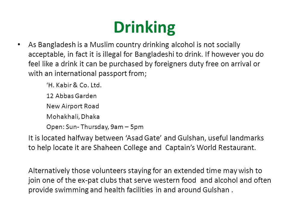 Drinking As Bangladesh is a Muslim country drinking alcohol is not socially acceptable, in fact it is illegal for Bangladeshi to drink.
