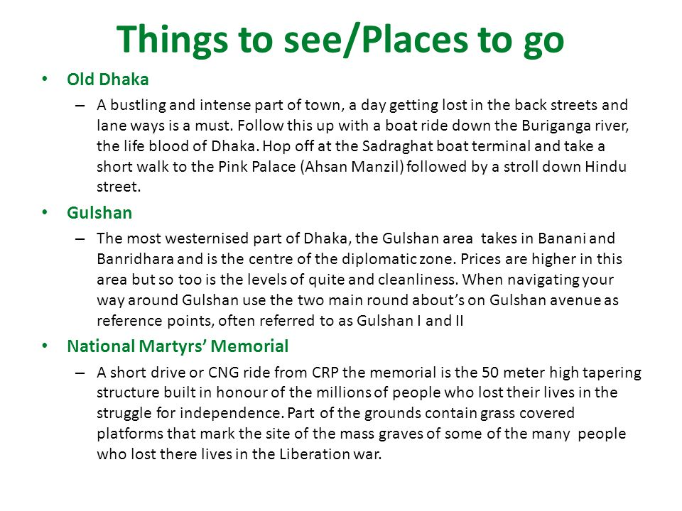 Things to see/Places to go Old Dhaka – A bustling and intense part of town, a day getting lost in the back streets and lane ways is a must.