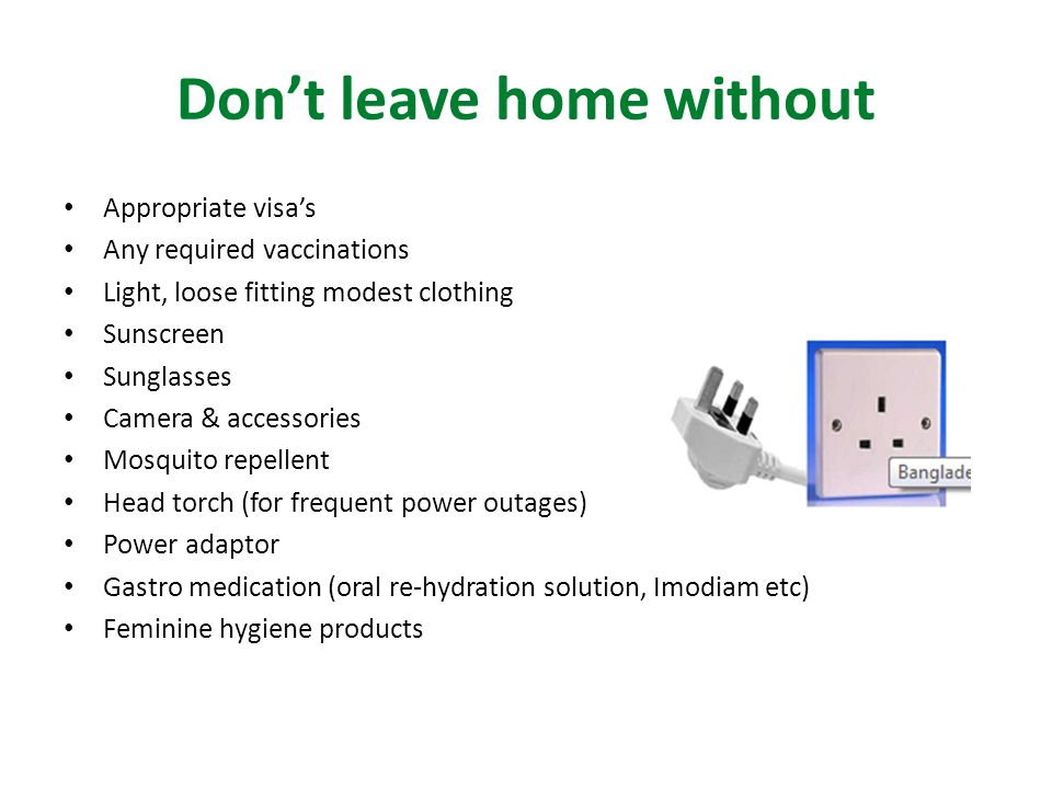 Don't leave home without Appropriate visa's Any required vaccinations Light, loose fitting modest clothing Sunscreen Sunglasses Camera & accessories Mosquito repellent Head torch (for frequent power outages) Power adaptor Gastro medication (oral re-hydration solution, Imodiam etc) Feminine hygiene products