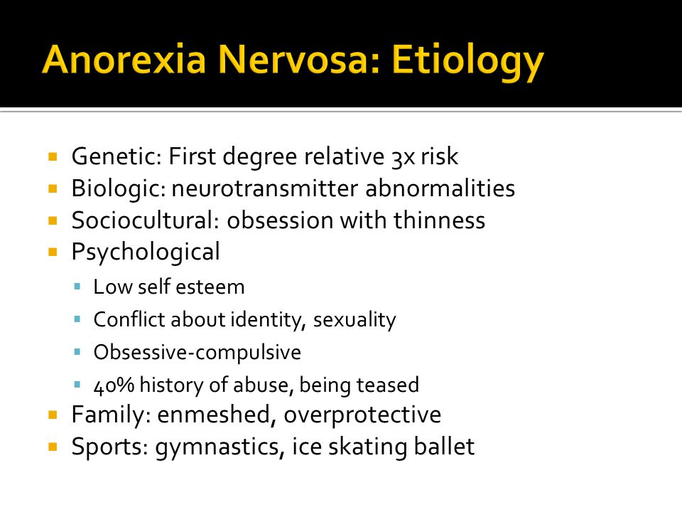  Genetic: First degree relative 3x risk  Biologic: neurotransmitter abnormalities  Sociocultural: obsession with thinness  Psychological  Low self esteem  Conflict about identity, sexuality  Obsessive-compulsive  40% history of abuse, being teased  Family: enmeshed, overprotective  Sports: gymnastics, ice skating ballet