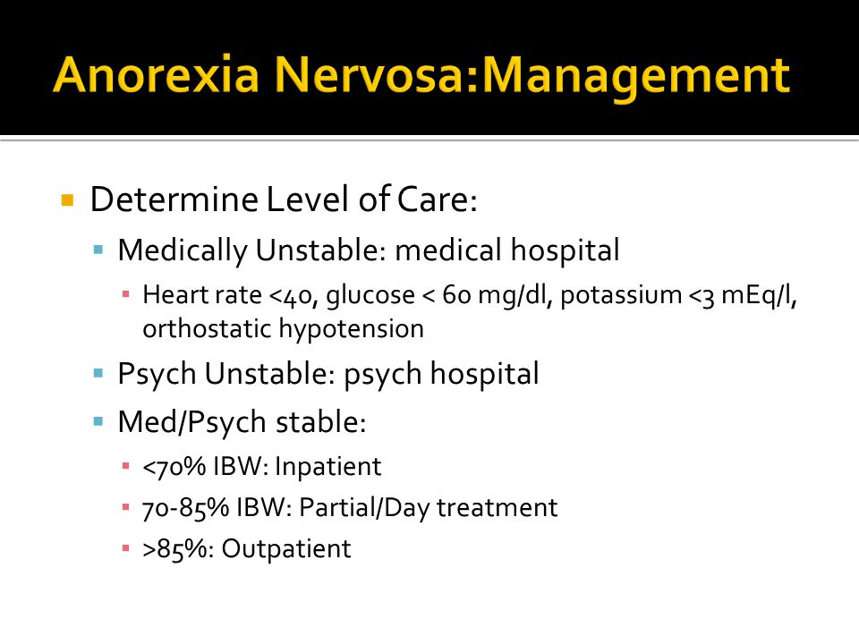  Determine Level of Care:  Medically Unstable: medical hospital ▪ Heart rate <40, glucose < 60 mg/dl, potassium <3 mEq/l, orthostatic hypotension  Psych Unstable: psych hospital  Med/Psych stable: ▪ <70% IBW: Inpatient ▪ 70-85% IBW: Partial/Day treatment ▪ >85%: Outpatient