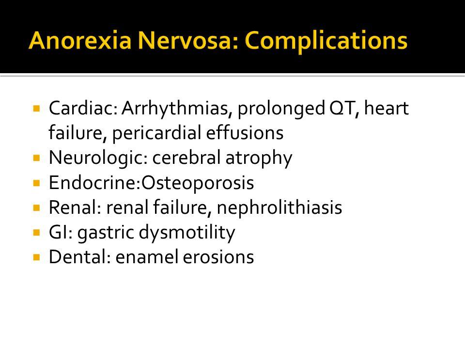  Cardiac: Arrhythmias, prolonged QT, heart failure, pericardial effusions  Neurologic: cerebral atrophy  Endocrine:Osteoporosis  Renal: renal failure, nephrolithiasis  GI: gastric dysmotility  Dental: enamel erosions