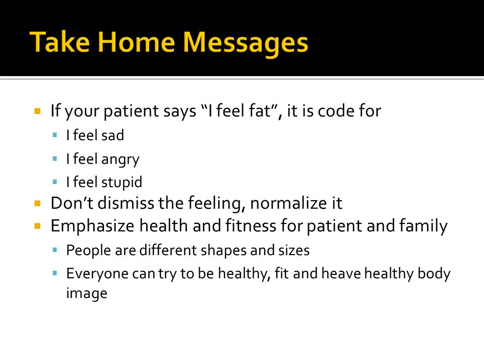  If your patient says I feel fat , it is code for  I feel sad  I feel angry  I feel stupid  Don't dismiss the feeling, normalize it  Emphasize health and fitness for patient and family  People are different shapes and sizes  Everyone can try to be healthy, fit and heave healthy body image