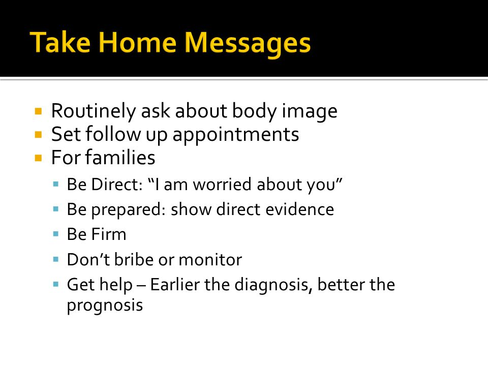  Routinely ask about body image  Set follow up appointments  For families  Be Direct: I am worried about you  Be prepared: show direct evidence  Be Firm  Don't bribe or monitor  Get help – Earlier the diagnosis, better the prognosis