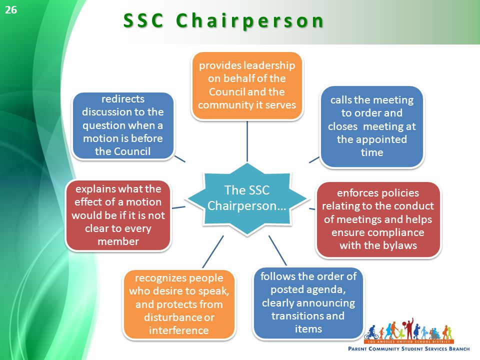 SSC Chairperson 26 The SSC Chairperson… provides leadership on behalf of the Council and the community it serves calls the meeting to order and closes meeting at the appointed time enforces policies relating to the conduct of meetings and helps ensure compliance with the bylaws follows the order of posted agenda, clearly announcing transitions and items recognizes people who desire to speak, and protects from disturbance or interference explains what the effect of a motion would be if it is not clear to every member redirects discussion to the question when a motion is before the Council