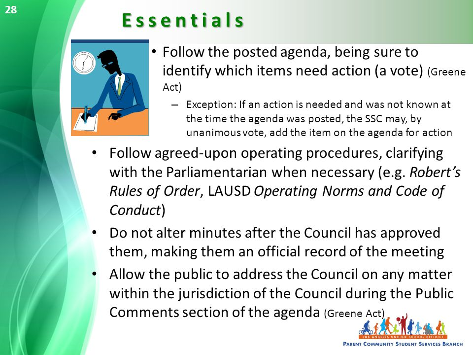Follow the posted agenda, being sure to identify which items need action (a vote) (Greene Act) – Exception: If an action is needed and was not known at the time the agenda was posted, the SSC may, by unanimous vote, add the item on the agenda for action Follow agreed-upon operating procedures, clarifying with the Parliamentarian when necessary (e.g.