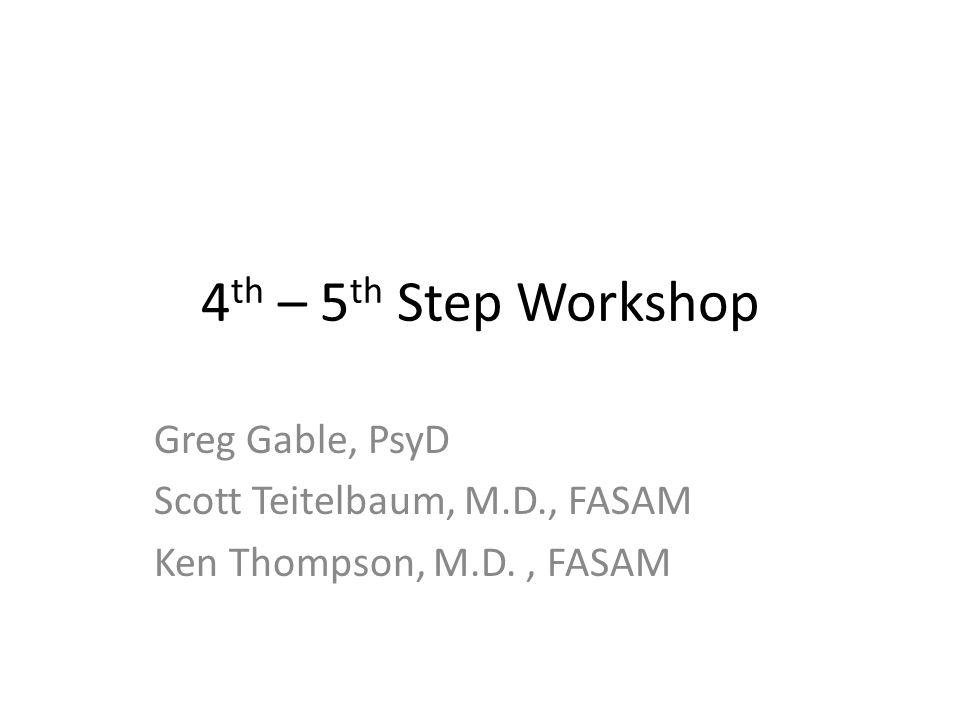 4 th – 5 th Step Workshop Greg Gable, PsyD Scott Teitelbaum, M.D., FASAM Ken Thompson, M.D., FASAM