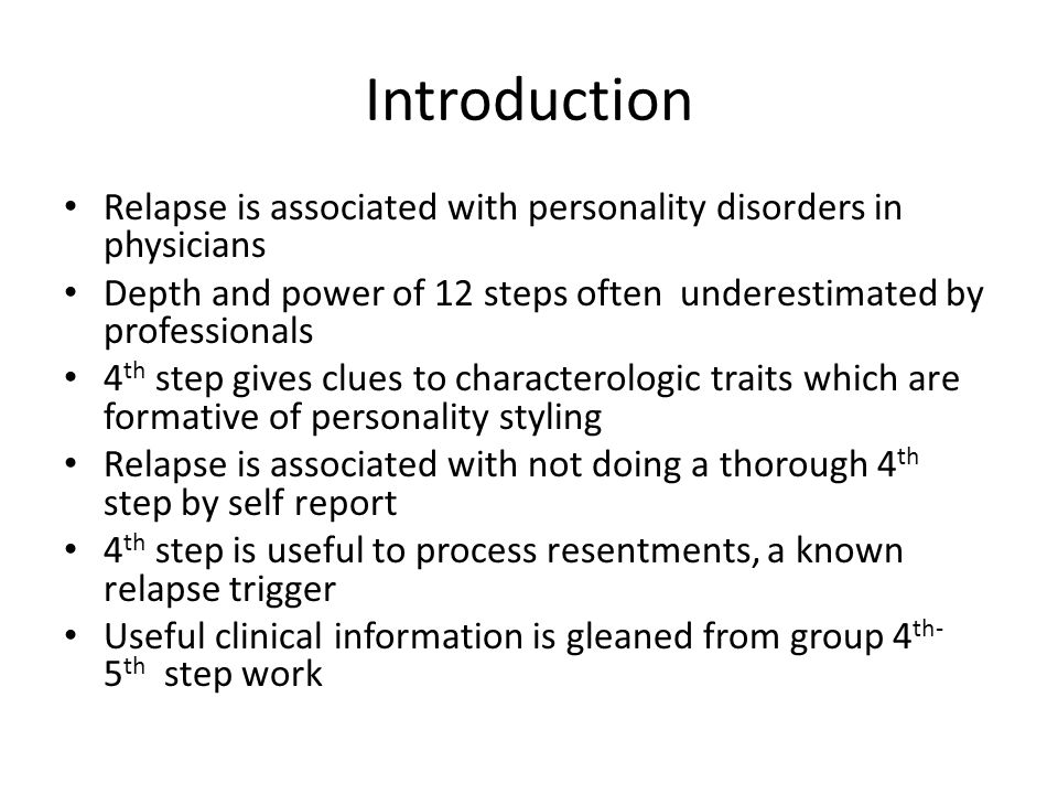 Introduction Relapse is associated with personality disorders in physicians Depth and power of 12 steps often underestimated by professionals 4 th step gives clues to characterologic traits which are formative of personality styling Relapse is associated with not doing a thorough 4 th step by self report 4 th step is useful to process resentments, a known relapse trigger Useful clinical information is gleaned from group 4 th- 5 th step work
