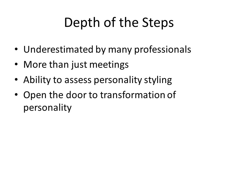 Depth of the Steps Underestimated by many professionals More than just meetings Ability to assess personality styling Open the door to transformation of personality