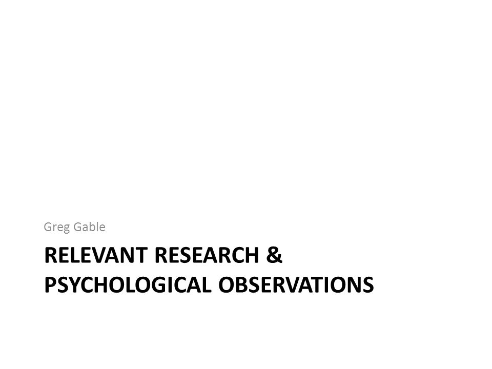RELEVANT RESEARCH & PSYCHOLOGICAL OBSERVATIONS Greg Gable