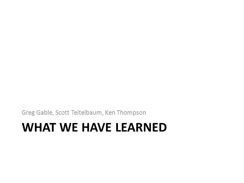WHAT WE HAVE LEARNED Greg Gable, Scott Teitelbaum, Ken Thompson