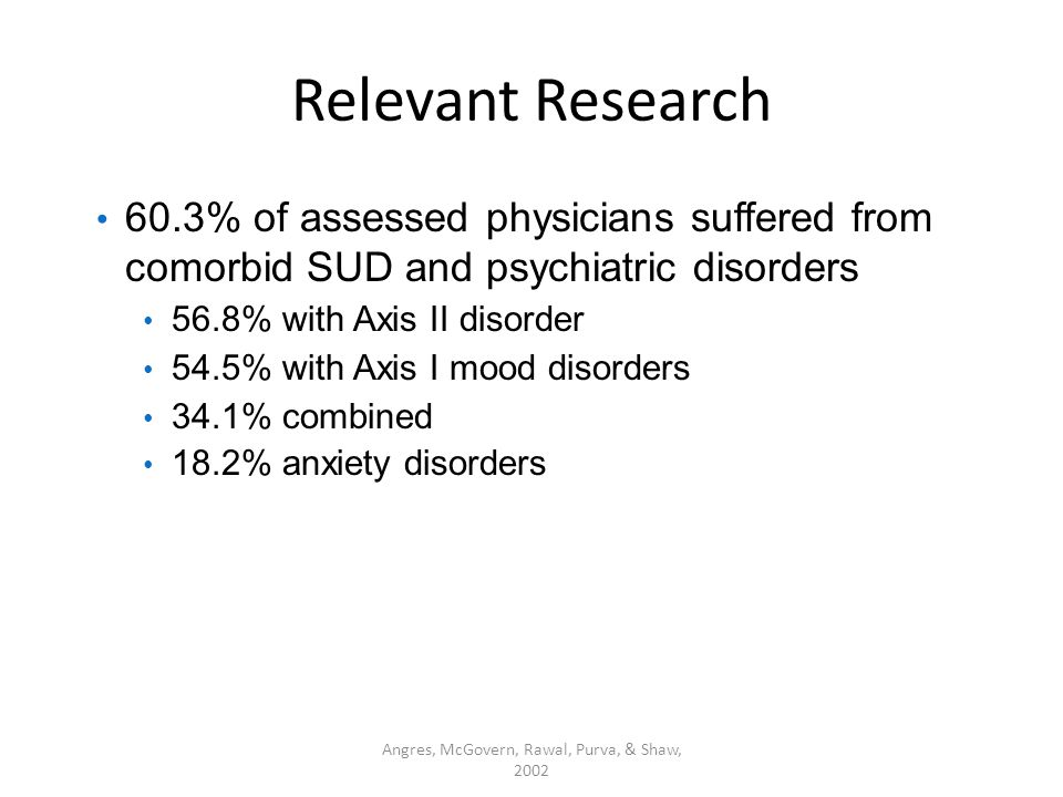 Relevant Research 60.3% of assessed physicians suffered from comorbid SUD and psychiatric disorders 56.8% with Axis II disorder 54.5% with Axis I mood disorders 34.1% combined 18.2% anxiety disorders Angres, McGovern, Rawal, Purva, & Shaw, 2002