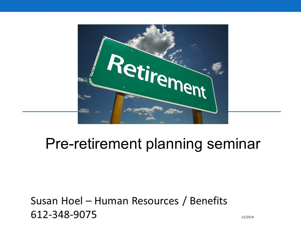 Pre-retirement planning seminar Susan Hoel – Human Resources / Benefits 612-348-9075 12/2014