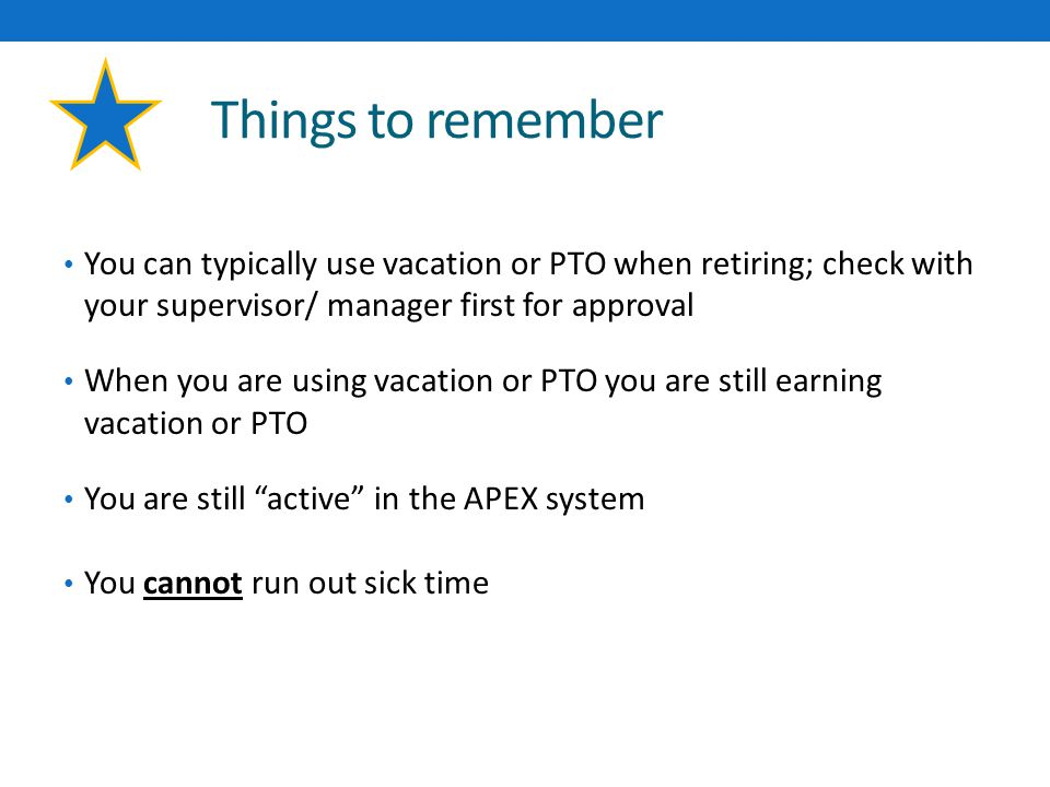 Things to remember You can typically use vacation or PTO when retiring; check with your supervisor/ manager first for approval When you are using vacation or PTO you are still earning vacation or PTO You are still active in the APEX system You cannot run out sick time