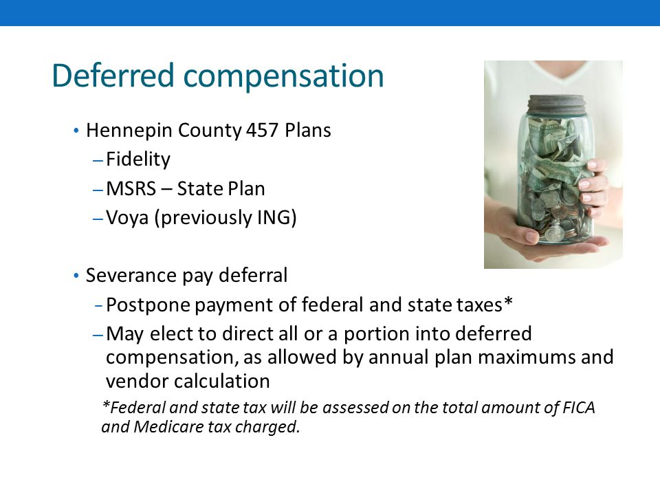 Deferred compensation Hennepin County 457 Plans – Fidelity – MSRS – State Plan – Voya (previously ING) Severance pay deferral ‒ Postpone payment of federal and state taxes* – May elect to direct all or a portion into deferred compensation, as allowed by annual plan maximums and vendor calculation *Federal and state tax will be assessed on the total amount of FICA and Medicare tax charged.