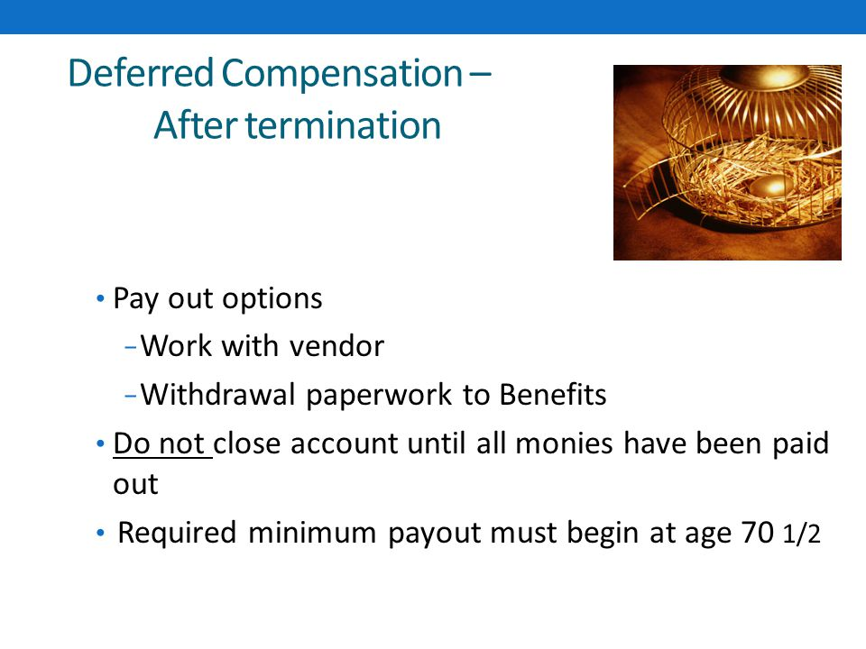 Deferred Compensation – After termination Pay out options ‒ Work with vendor ‒ Withdrawal paperwork to Benefits Do not close account until all monies have been paid out Required minimum payout must begin at age 70 1/2