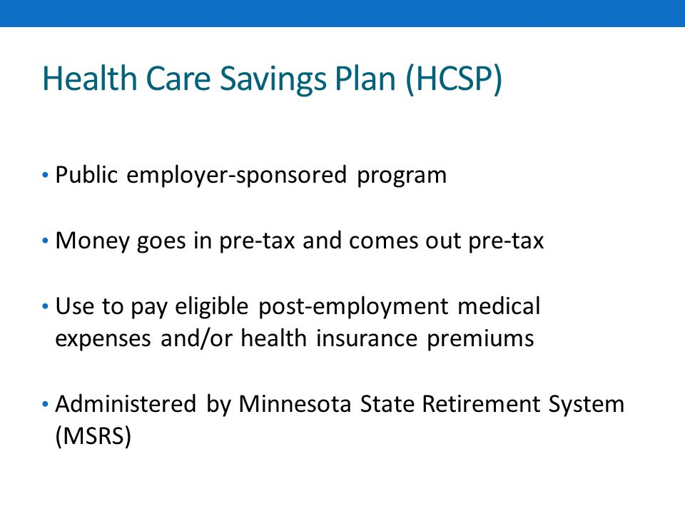 Health Care Savings Plan (HCSP) Public employer-sponsored program Money goes in pre-tax and comes out pre-tax Use to pay eligible post-employment medical expenses and/or health insurance premiums Administered by Minnesota State Retirement System (MSRS)