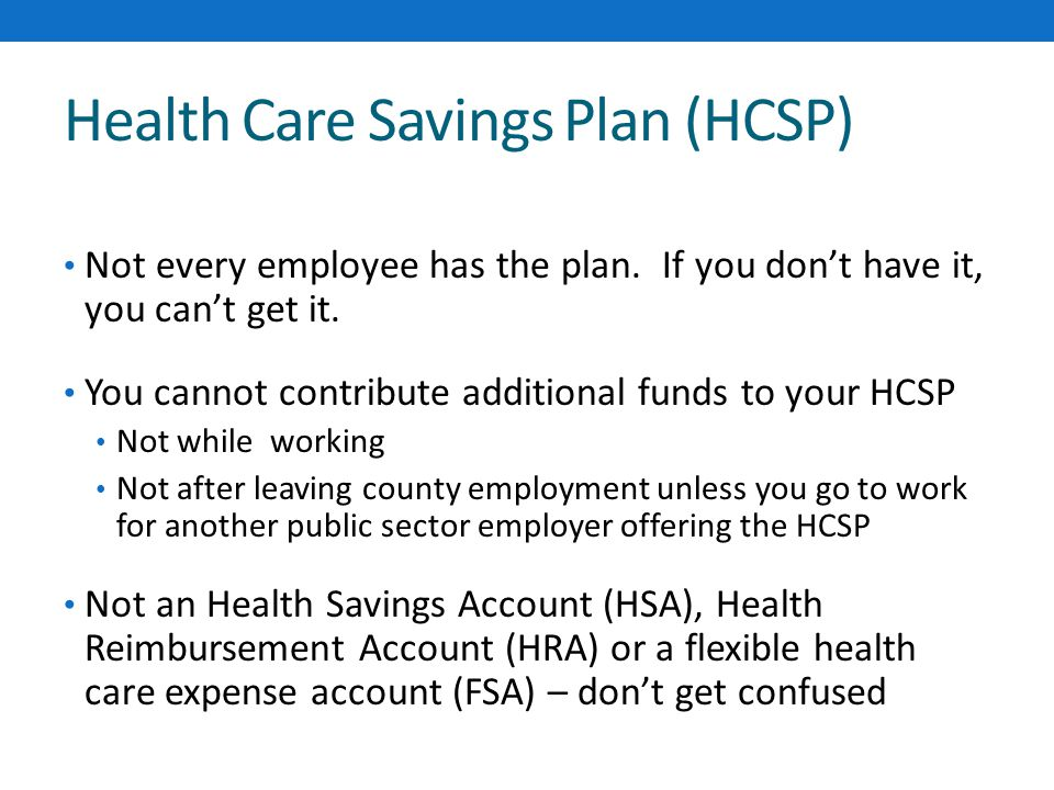Health Care Savings Plan (HCSP) Not every employee has the plan.