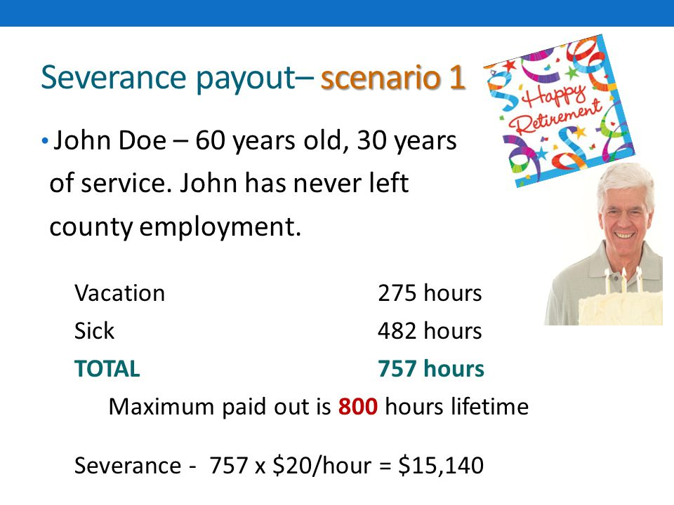 scenario 1 Severance payout– scenario 1 John Doe – 60 years old, 30 years of service. John has never left county employment. Vacation275 hours Sick482
