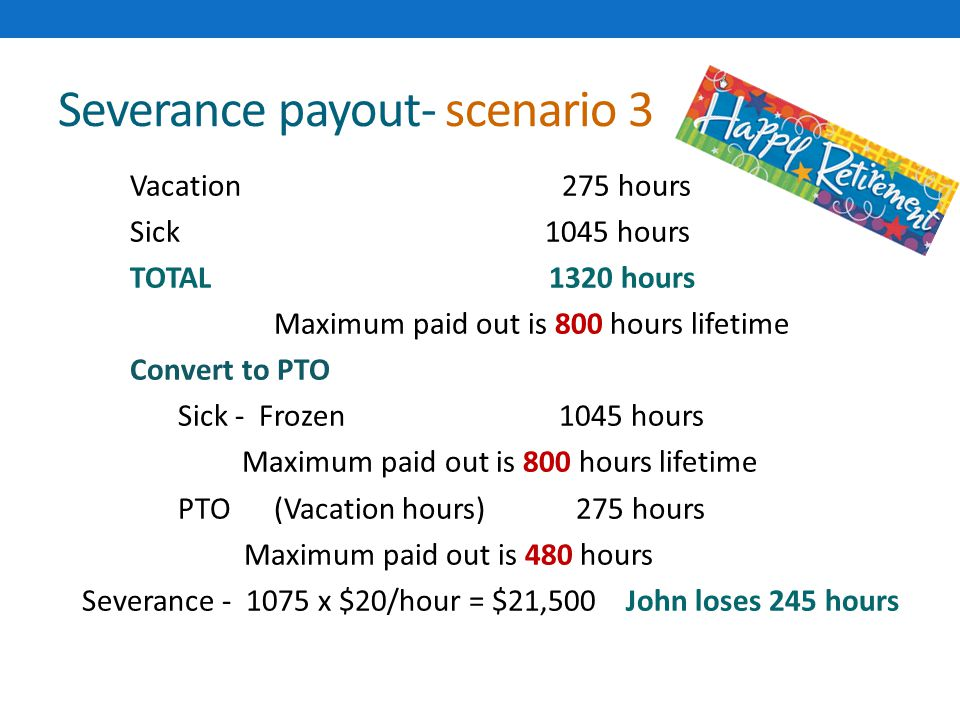 Severance payout- scenario 3 Vacation275 hours Sick 1045 hours TOTAL 1320 hours Maximum paid out is 800 hours lifetime Convert to PTO Sick - Frozen 1045 hours Maximum paid out is 800 hours lifetime PTO(Vacation hours) 275 hours Maximum paid out is 480 hours Severance - 1075 x $20/hour = $21,500 John loses 245 hours