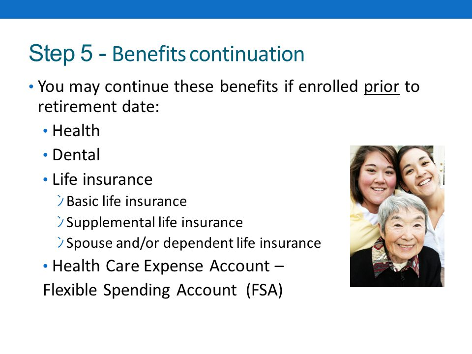 Step 5 - Benefits continuation You may continue these benefits if enrolled prior to retirement date: Health Dental Life insurance ン Basic life insurance ン Supplemental life insurance ン Spouse and/or dependent life insurance Health Care Expense Account – Flexible Spending Account (FSA)