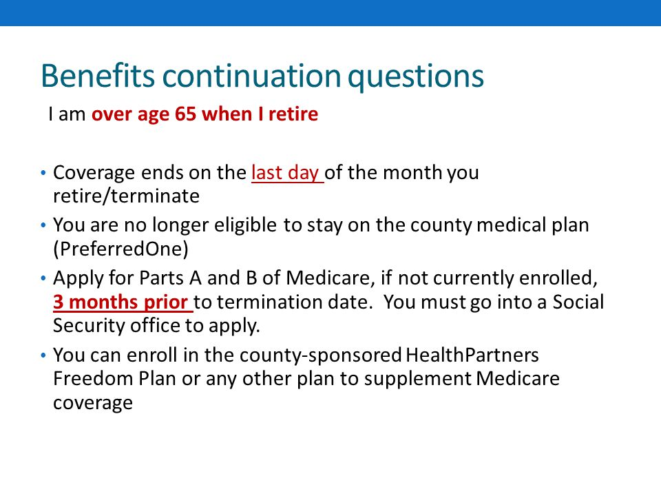 Benefits continuation questions I am over age 65 when I retire Coverage ends on the last day of the month you retire/terminate You are no longer eligible to stay on the county medical plan (PreferredOne) Apply for Parts A and B of Medicare, if not currently enrolled, 3 months prior to termination date.