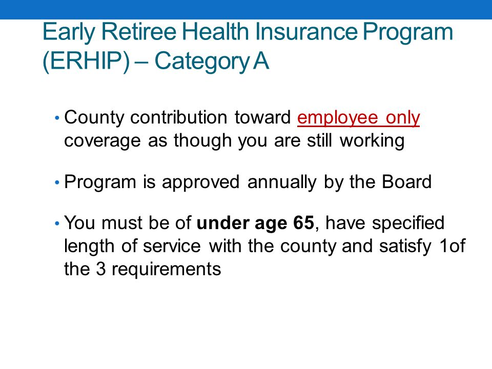 County contribution toward employee only coverage as though you are still working Program is approved annually by the Board You must be of under age 65, have specified length of service with the county and satisfy 1of the 3 requirements Early Retiree Health Insurance Program (ERHIP) – Category A