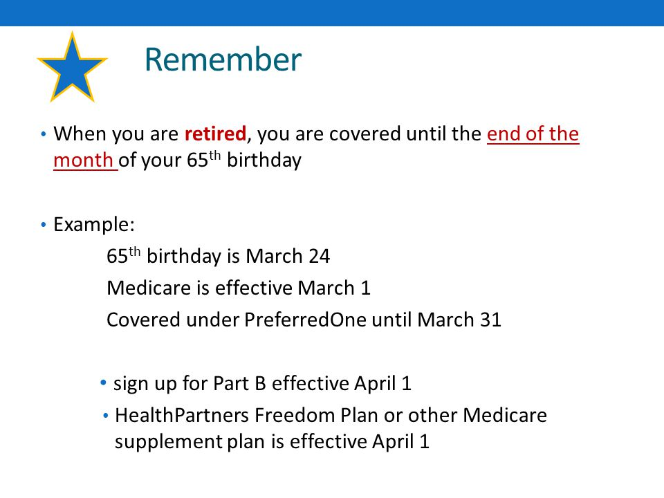 Remember When you are retired, you are covered until the end of the month of your 65 th birthday Example: 65 th birthday is March 24 Medicare is effective March 1 Covered under PreferredOne until March 31 sign up for Part B effective April 1 HealthPartners Freedom Plan or other Medicare supplement plan is effective April 1
