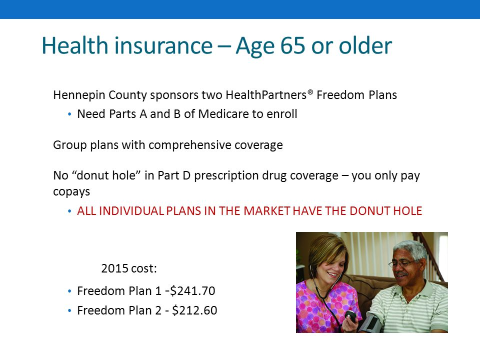 Health insurance – Age 65 or older Hennepin County sponsors two HealthPartners® Freedom Plans Need Parts A and B of Medicare to enroll Group plans with comprehensive coverage No donut hole in Part D prescription drug coverage – you only pay copays ALL INDIVIDUAL PLANS IN THE MARKET HAVE THE DONUT HOLE 2015 cost: Freedom Plan 1 - $241.70 Freedom Plan 2 - $212.60