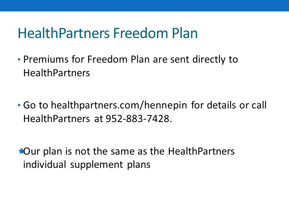 HealthPartners Freedom Plan Premiums for Freedom Plan are sent directly to HealthPartners Go to healthpartners.com/hennepin for details or call HealthPartners at 952-883-7428.