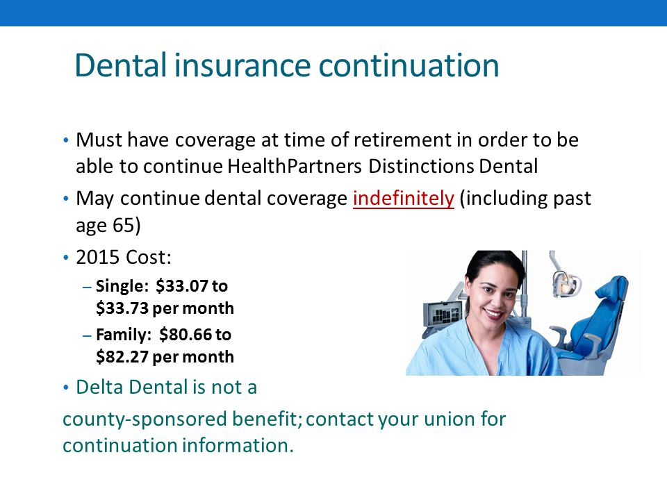 Dental insurance continuation Must have coverage at time of retirement in order to be able to continue HealthPartners Distinctions Dental May continue dental coverage indefinitely (including past age 65) 2015 Cost: – Single: $33.07 to $33.73 per month – Family: $80.66 to $82.27 per month Delta Dental is not a county-sponsored benefit; contact your union for continuation information.