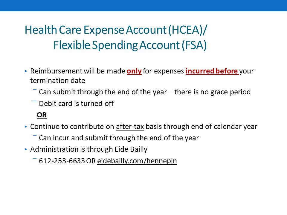 Health Care Expense Account (HCEA)/ Flexible Spending Account (FSA) Reimbursement will be made only for expenses incurred before your termination date ‾ Can submit through the end of the year – there is no grace period ‾ Debit card is turned off OR Continue to contribute on after-tax basis through end of calendar year ‾ Can incur and submit through the end of the year Administration is through Eide Bailly ‾ 612-253-6633 OR eidebailly.com/hennepin