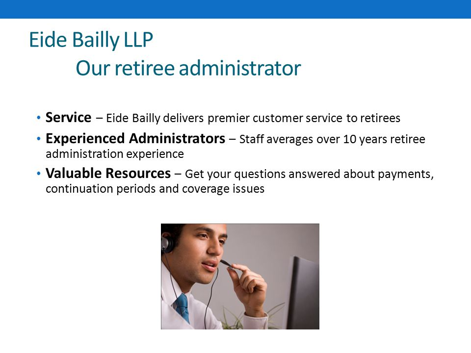 Eide Bailly LLP Our retiree administrator Service – Eide Bailly delivers premier customer service to retirees Experienced Administrators – Staff averages over 10 years retiree administration experience Valuable Resources – Get your questions answered about payments, continuation periods and coverage issues