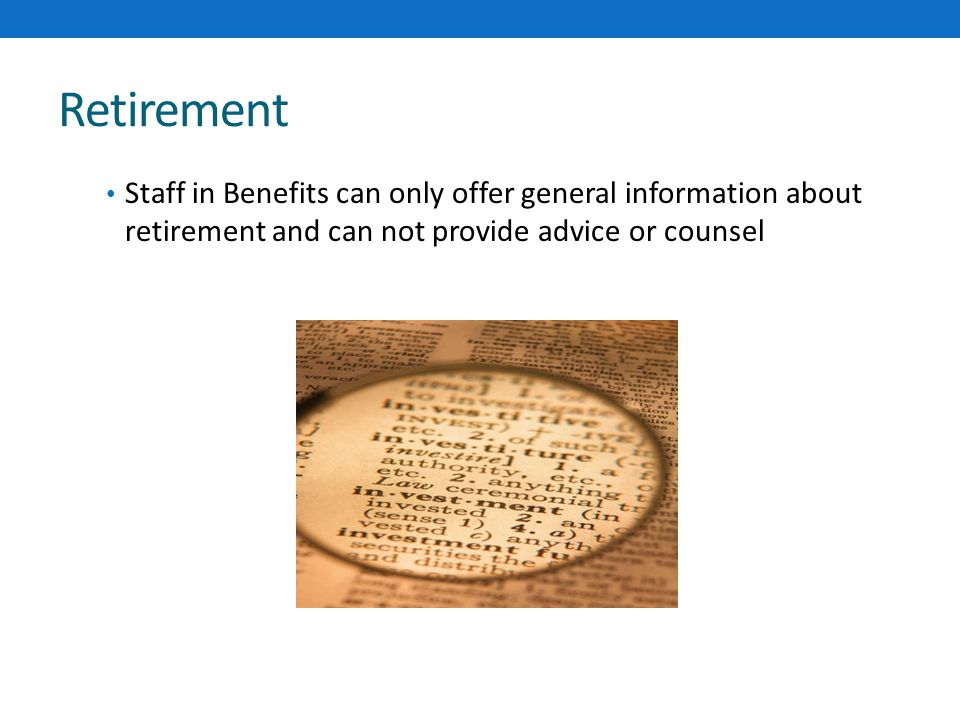Retirement Staff in Benefits can only offer general information about retirement and can not provide advice or counsel