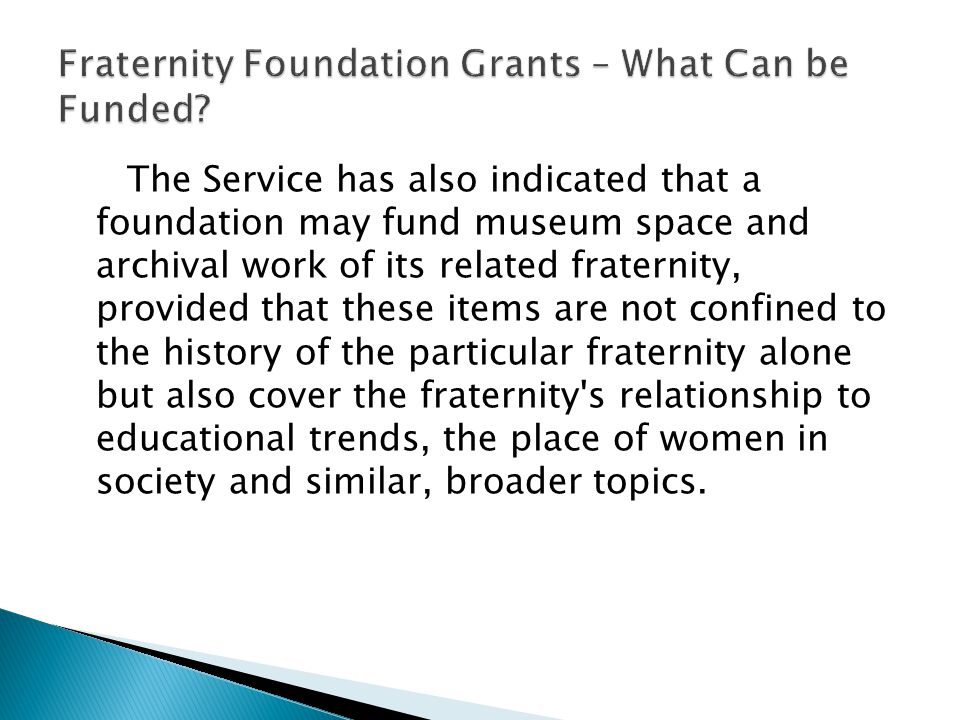 The Service has also indicated that a foundation may fund museum space and archival work of its related fraternity, provided that these items are not confined to the history of the particular fraternity alone but also cover the fraternity s relationship to educational trends, the place of women in society and similar, broader topics.