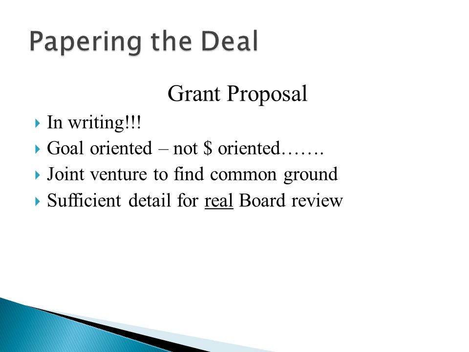 Grant Proposal  In writing!!!  Goal oriented – not $ oriented…….  Joint venture to find common ground  Sufficient detail for real Board review